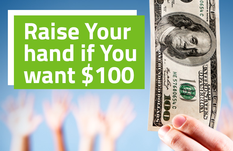 If you want $100, raise your hand...